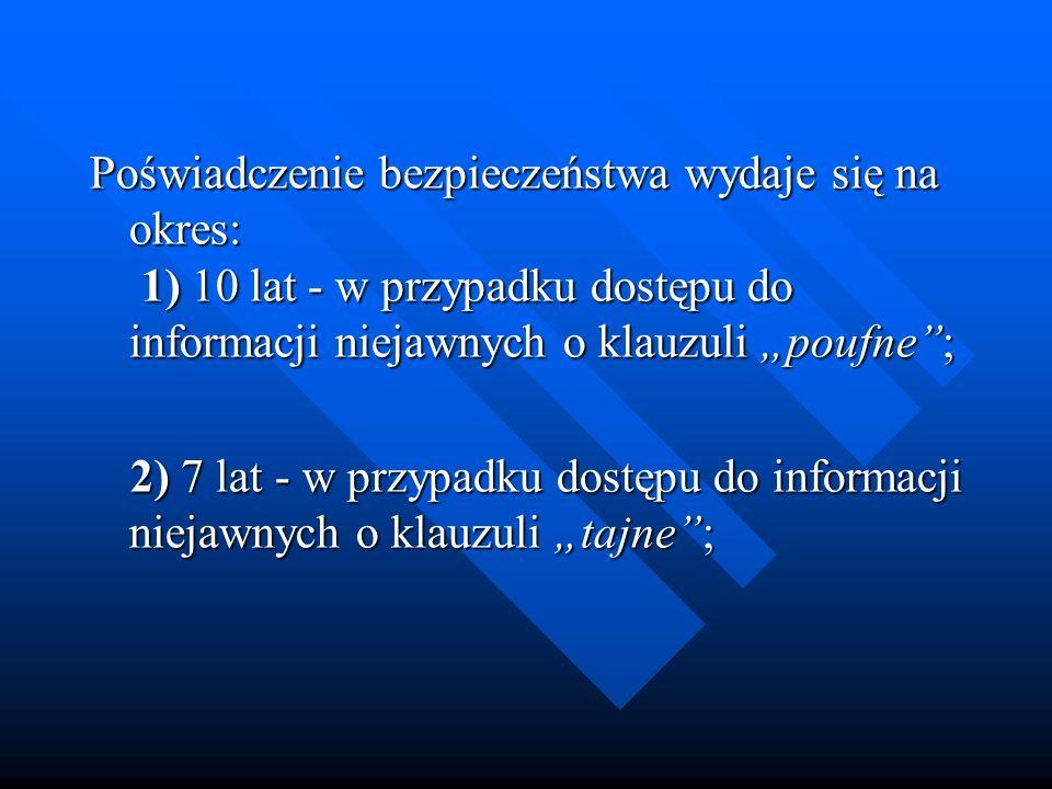 Poświadczenie bezpieczeństwa wydaje się na okres: 1) 10 lat - w przypadku dostępu do informacji niejawnych o klauzuli poufne; Poświadczenie bezpieczeń