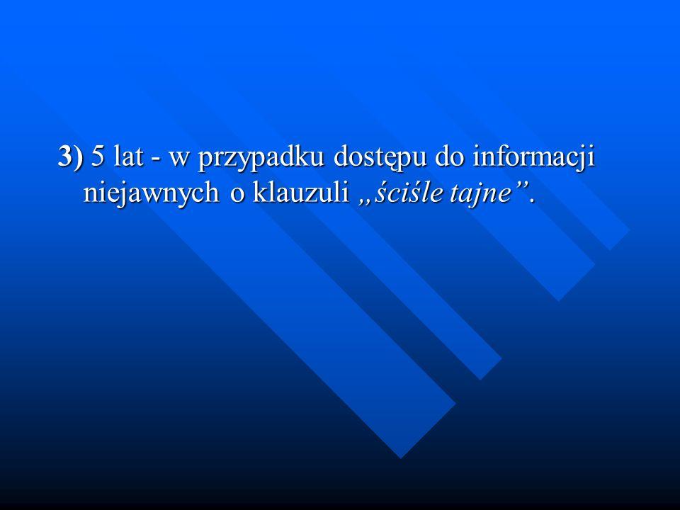 3) 5 lat - w przypadku dostępu do informacji niejawnych o klauzuli ściśle tajne. 3) 5 lat - w przypadku dostępu do informacji niejawnych o klauzuli śc
