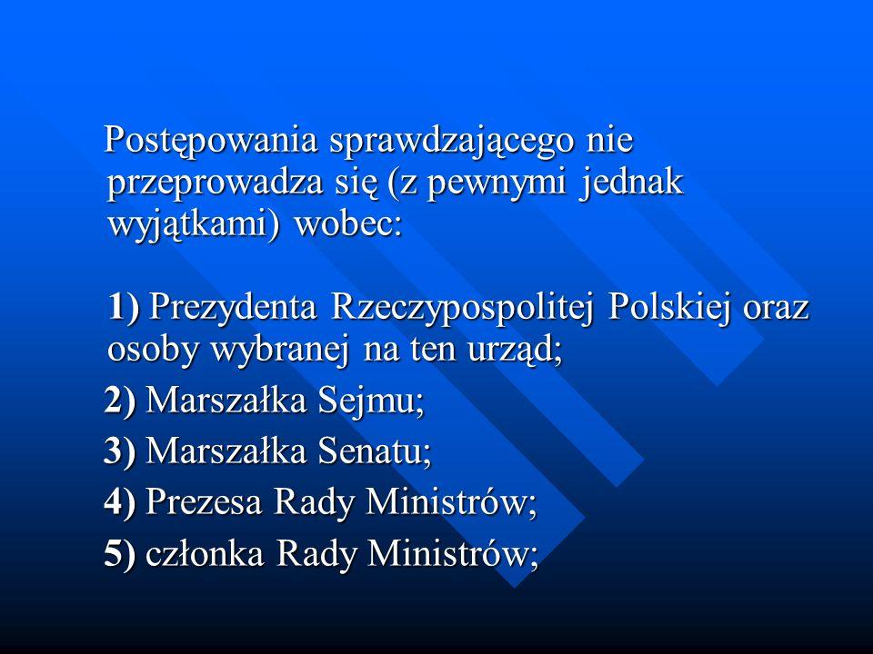 Postępowania sprawdzającego nie przeprowadza się (z pewnymi jednak wyjątkami) wobec: 1) Prezydenta Rzeczypospolitej Polskiej oraz osoby wybranej na te