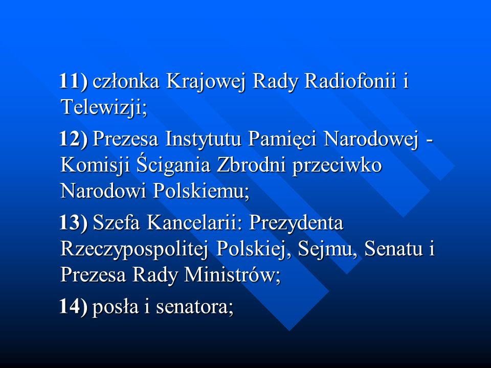 11) członka Krajowej Rady Radiofonii i Telewizji; 11) członka Krajowej Rady Radiofonii i Telewizji; 12) Prezesa Instytutu Pamięci Narodowej - Komisji