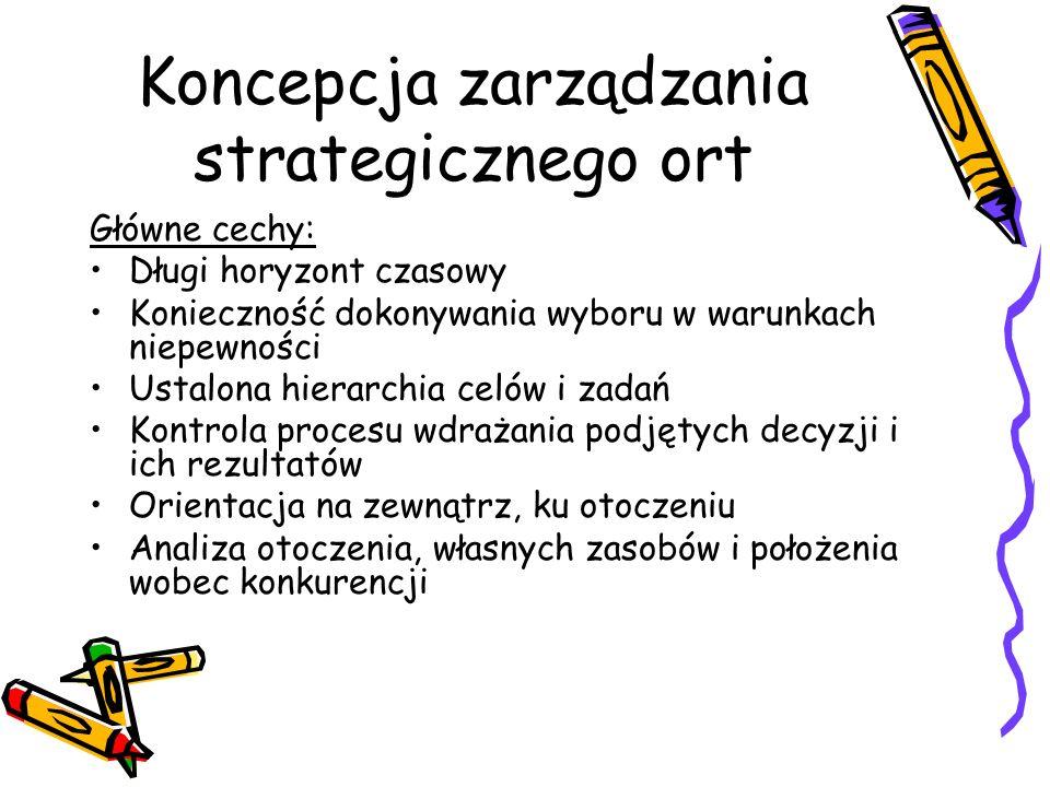 Koncepcja zarządzania strategicznego ort Główne cechy: Długi horyzont czasowy Konieczność dokonywania wyboru w warunkach niepewności Ustalona hierarch