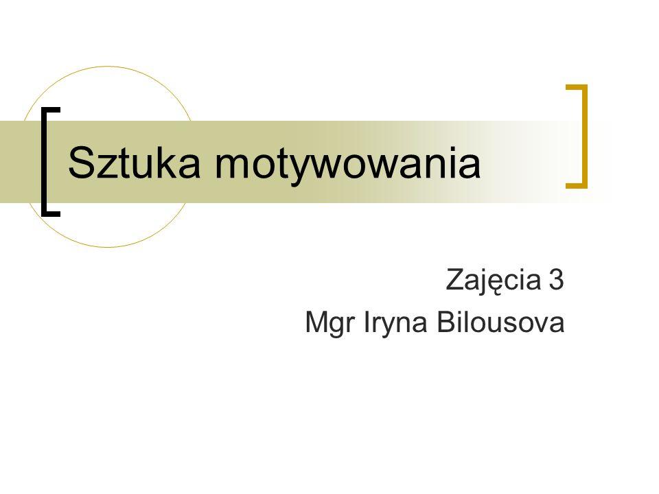 Sztuka motywowania Zajęcia 3 Mgr Iryna Bilousova