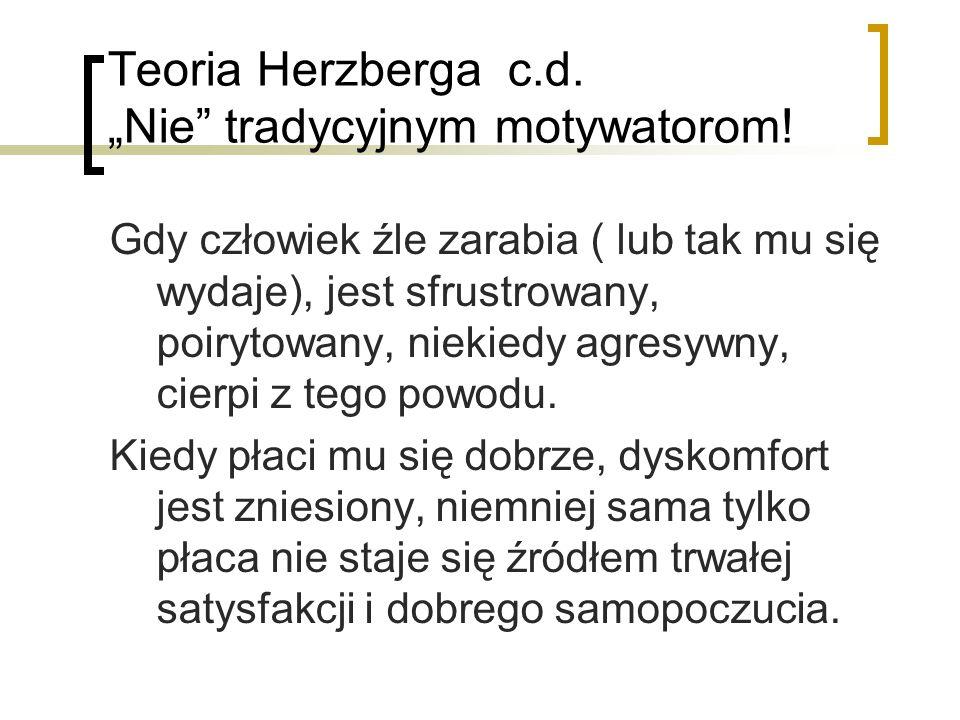 Teoria Herzberga c.d. Nie tradycyjnym motywatorom! Gdy człowiek źle zarabia ( lub tak mu się wydaje), jest sfrustrowany, poirytowany, niekiedy agresyw