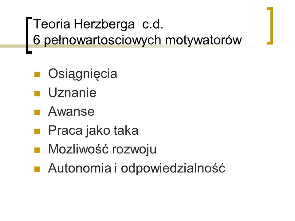Teoria Herzberga c.d. 6 pełnowartosciowych motywatorów Osiągnięcia Uznanie Awanse Praca jako taka Mozliwość rozwoju Autonomia i odpowiedzialność