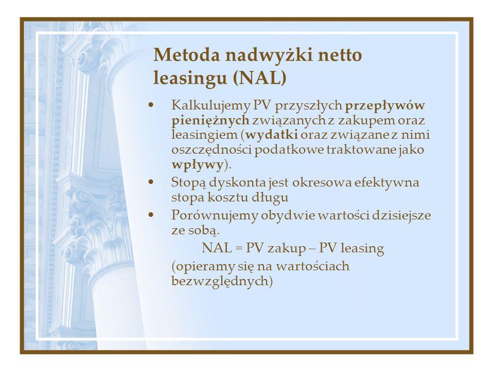 Metoda nadwyżki netto leasingu (NAL) Kalkulujemy PV przyszłych przepływów pieniężnych związanych z zakupem oraz leasingiem (wydatki oraz związane z ni