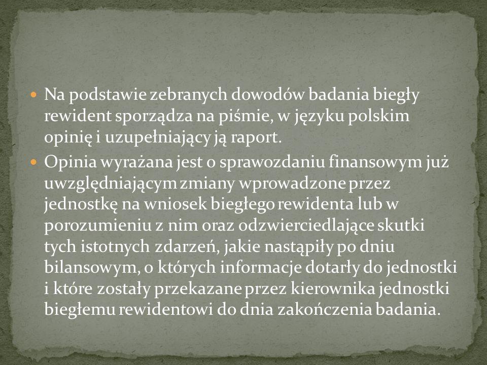Na podstawie zebranych dowodów badania biegły rewident sporządza na piśmie, w języku polskim opinię i uzupełniający ją raport. Opinia wyrażana jest o