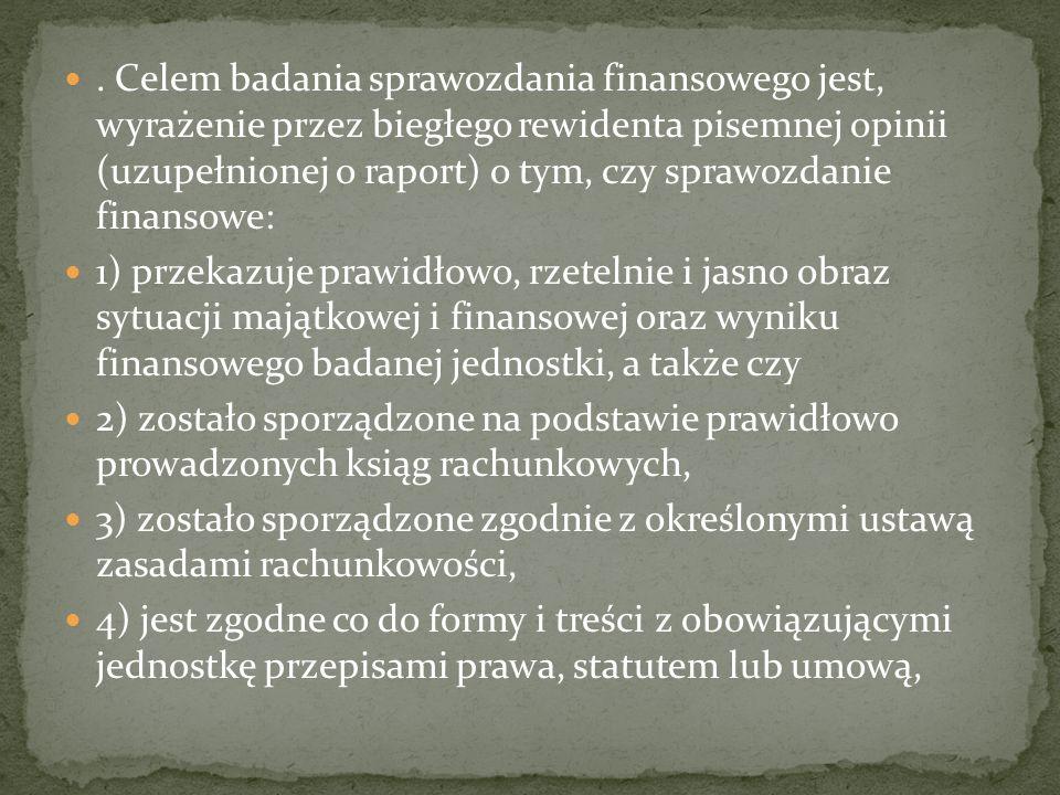 . Celem badania sprawozdania finansowego jest, wyrażenie przez biegłego rewidenta pisemnej opinii (uzupełnionej o raport) o tym, czy sprawozdanie fina