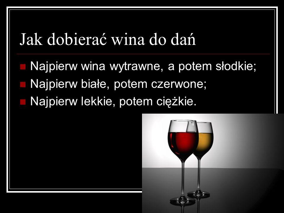 Jak dobierać wina do dań Najpierw wina wytrawne, a potem słodkie; Najpierw białe, potem czerwone; Najpierw lekkie, potem ciężkie.