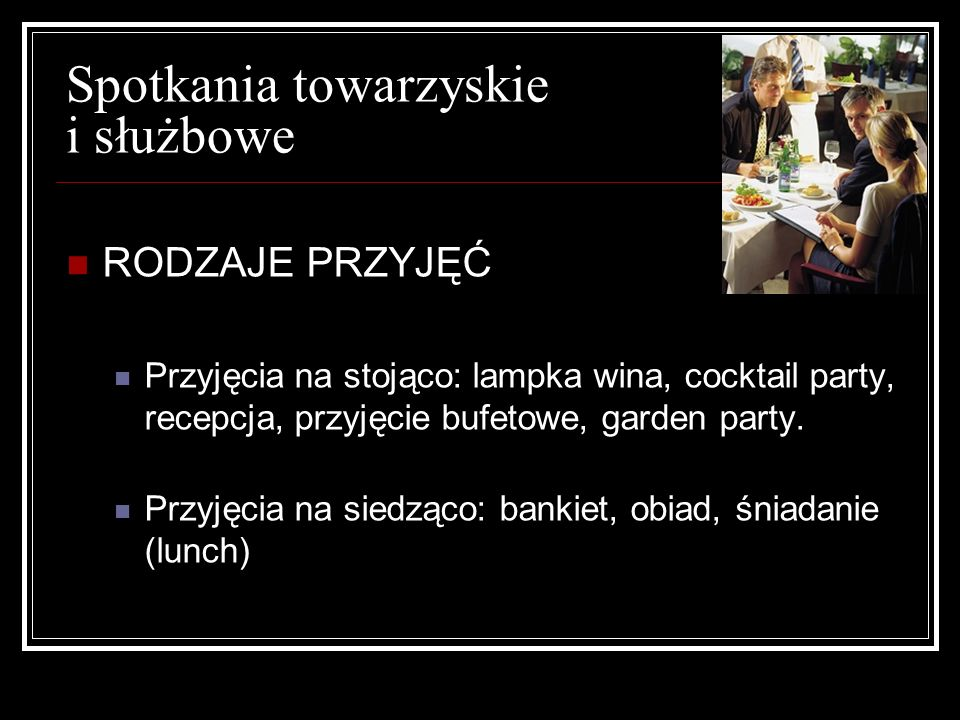 Spotkania towarzyskie i służbowe RODZAJE PRZYJĘĆ Przyjęcia na stojąco: lampka wina, cocktail party, recepcja, przyjęcie bufetowe, garden party. Przyję