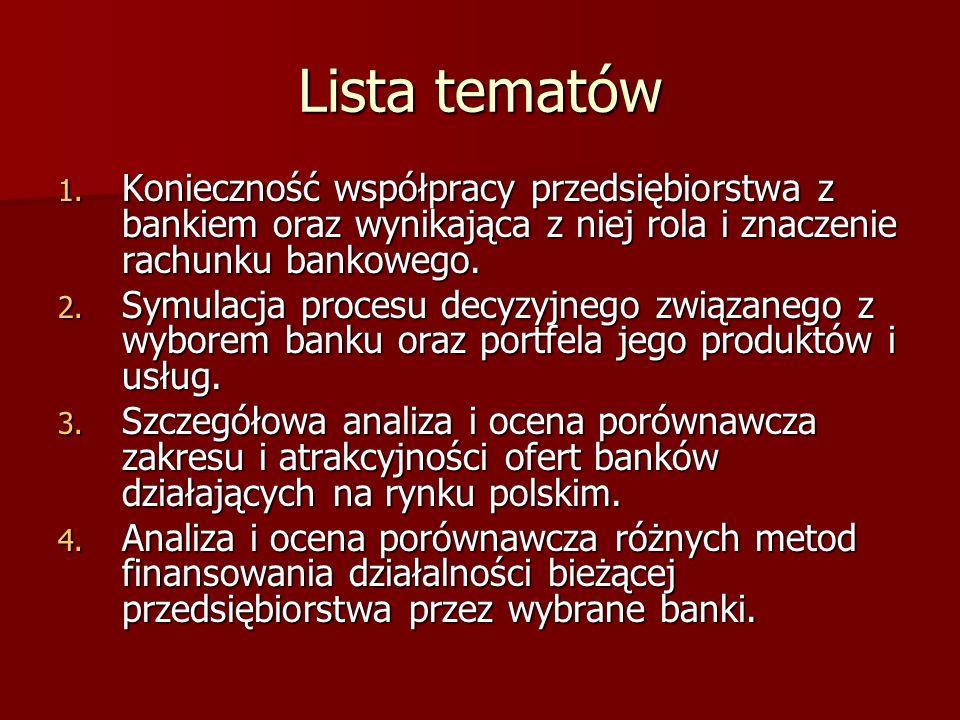Lista tematów 1. Konieczność współpracy przedsiębiorstwa z bankiem oraz wynikająca z niej rola i znaczenie rachunku bankowego. 2. Symulacja procesu de