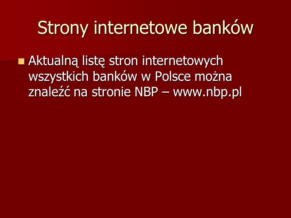 Strony internetowe banków Aktualną listę stron internetowych wszystkich banków w Polsce można znaleźć na stronie NBP – www.nbp.pl Aktualną listę stron
