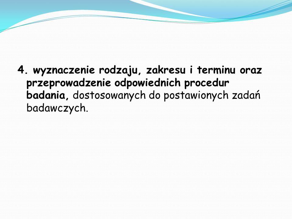 4. wyznaczenie rodzaju, zakresu i terminu oraz przeprowadzenie odpowiednich procedur badania, dostosowanych do postawionych zadań badawczych.