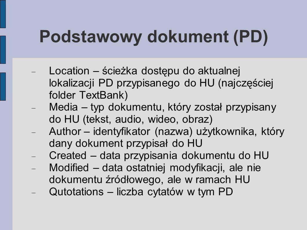 Podstawowy dokument (PD) Location – ścieżka dostępu do aktualnej lokalizacji PD przypisanego do HU (najczęściej folder TextBank) Media – typ dokumentu, który został przypisany do HU (tekst, audio, wideo, obraz) Author – identyfikator (nazwa) użytkownika, który dany dokument przypisał do HU Created – data przypisania dokumentu do HU Modified – data ostatniej modyfikacji, ale nie dokumentu źródłowego, ale w ramach HU Qutotations – liczba cytatów w tym PD