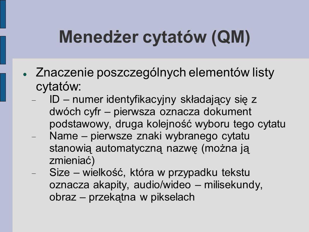 Menedżer cytatów (QM) Znaczenie poszczególnych elementów listy cytatów: ID – numer identyfikacyjny składający się z dwóch cyfr – pierwsza oznacza dokument podstawowy, druga kolejność wyboru tego cytatu Name – pierwsze znaki wybranego cytatu stanowią automatyczną nazwę (można ją zmieniać) Size – wielkość, która w przypadku tekstu oznacza akapity, audio/wideo – milisekundy, obraz – przekątna w pikselach