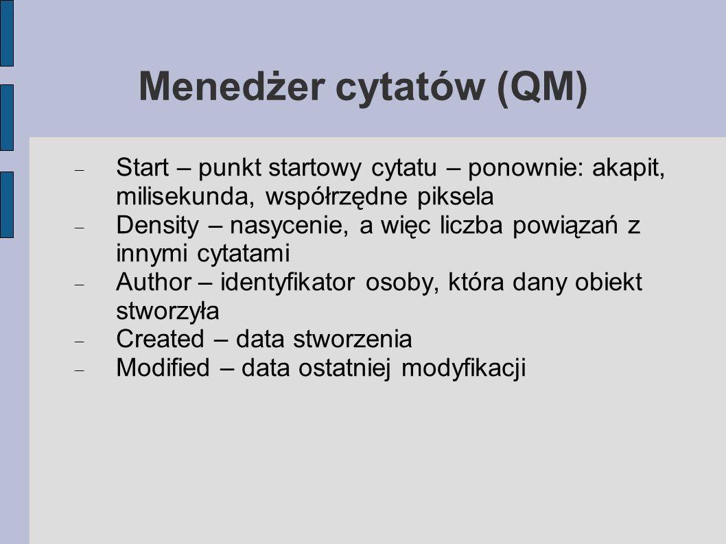Menedżer cytatów (QM) Start – punkt startowy cytatu – ponownie: akapit, milisekunda, współrzędne piksela Density – nasycenie, a więc liczba powiązań z innymi cytatami Author – identyfikator osoby, która dany obiekt stworzyła Created – data stworzenia Modified – data ostatniej modyfikacji