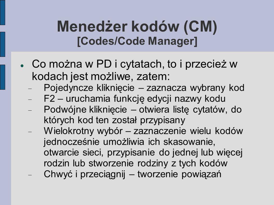 Menedżer kodów (CM) [Codes/Code Manager] Co można w PD i cytatach, to i przecież w kodach jest możliwe, zatem: Pojedyncze kliknięcie – zaznacza wybrany kod F2 – uruchamia funkcję edycji nazwy kodu Podwójne kliknięcie – otwiera listę cytatów, do których kod ten został przypisany Wielokrotny wybór – zaznaczenie wielu kodów jednocześnie umożliwia ich skasowanie, otwarcie sieci, przypisanie do jednej lub więcej rodzin lub stworzenie rodziny z tych kodów Chwyć i przeciągnij – tworzenie powiązań
