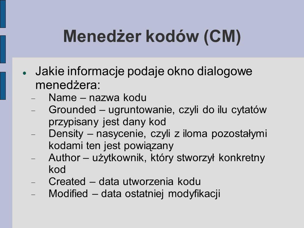 Menedżer kodów (CM) Jakie informacje podaje okno dialogowe menedżera: Name – nazwa kodu Grounded – ugruntowanie, czyli do ilu cytatów przypisany jest dany kod Density – nasycenie, czyli z iloma pozostałymi kodami ten jest powiązany Author – użytkownik, który stworzył konkretny kod Created – data utworzenia kodu Modified – data ostatniej modyfikacji