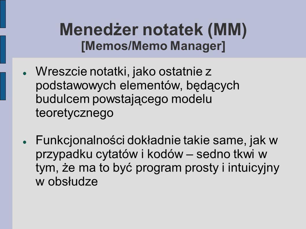 Menedżer notatek (MM) [Memos/Memo Manager] Wreszcie notatki, jako ostatnie z podstawowych elementów, będących budulcem powstającego modelu teoretycznego Funkcjonalności dokładnie takie same, jak w przypadku cytatów i kodów – sedno tkwi w tym, że ma to być program prosty i intuicyjny w obsłudze