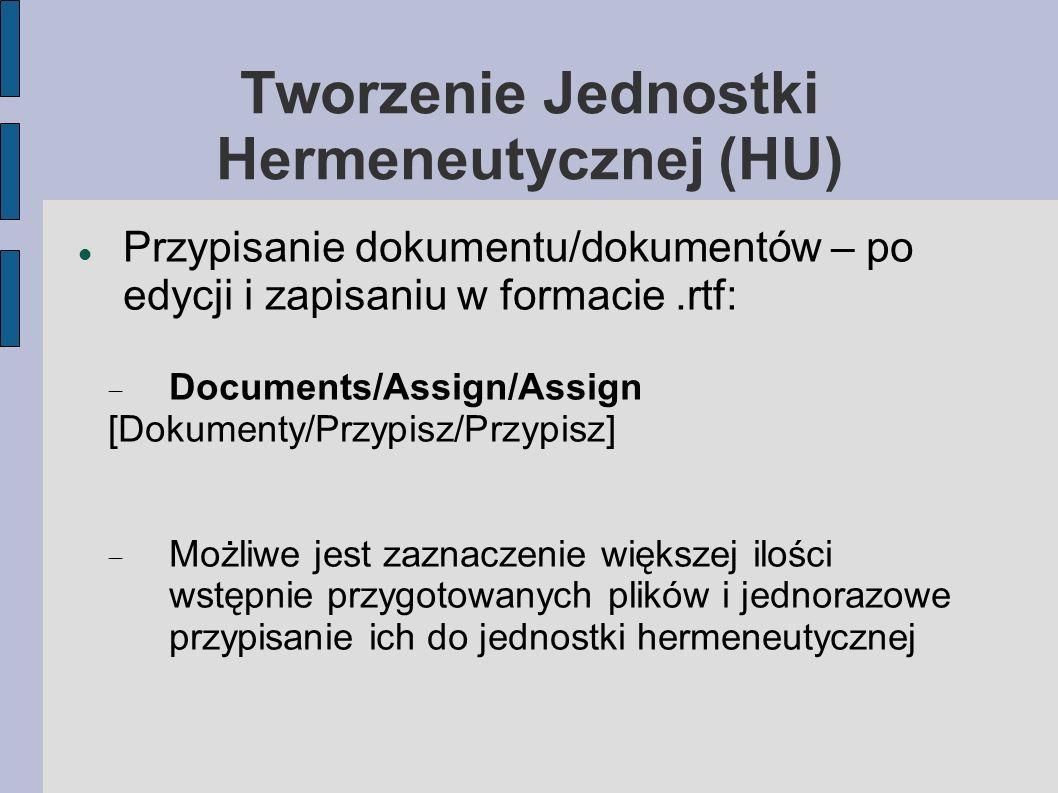 Tworzenie Jednostki Hermeneutycznej (HU) Przypisanie dokumentu/dokumentów – po edycji i zapisaniu w formacie.rtf: Documents/Assign/Assign [Dokumenty/Przypisz/Przypisz] Możliwe jest zaznaczenie większej ilości wstępnie przygotowanych plików i jednorazowe przypisanie ich do jednostki hermeneutycznej