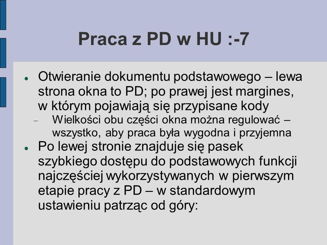 Praca z PD w HU :-7 Otwieranie dokumentu podstawowego – lewa strona okna to PD; po prawej jest margines, w którym pojawiają się przypisane kody Wielkości obu części okna można regulować – wszystko, aby praca była wygodna i przyjemna Po lewej stronie znajduje się pasek szybkiego dostępu do podstawowych funkcji najczęściej wykorzystywanych w pierwszym etapie pracy z PD – w standardowym ustawieniu patrząc od góry: