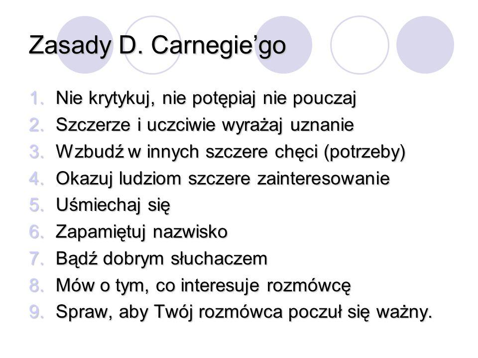 Zasady D. Carnegiego 1.Nie krytykuj, nie potępiaj nie pouczaj 2.Szczerze i uczciwie wyrażaj uznanie 3.Wzbudź w innych szczere chęci (potrzeby) 4.Okazu