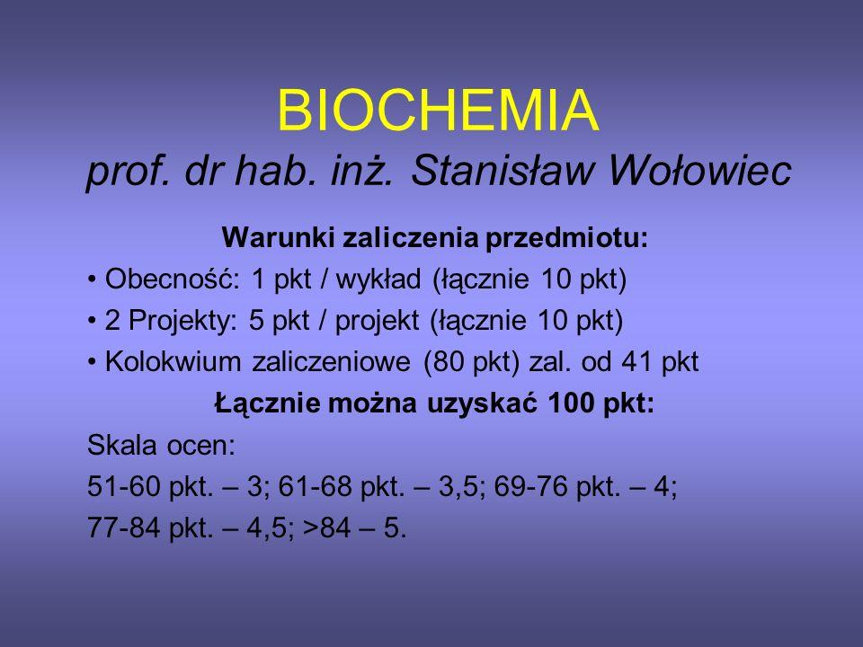 BIOCHEMIA prof. dr hab. inż. Stanisław Wołowiec Warunki zaliczenia przedmiotu: Obecność: 1 pkt / wykład (łącznie 10 pkt) 2 Projekty: 5 pkt / projekt (