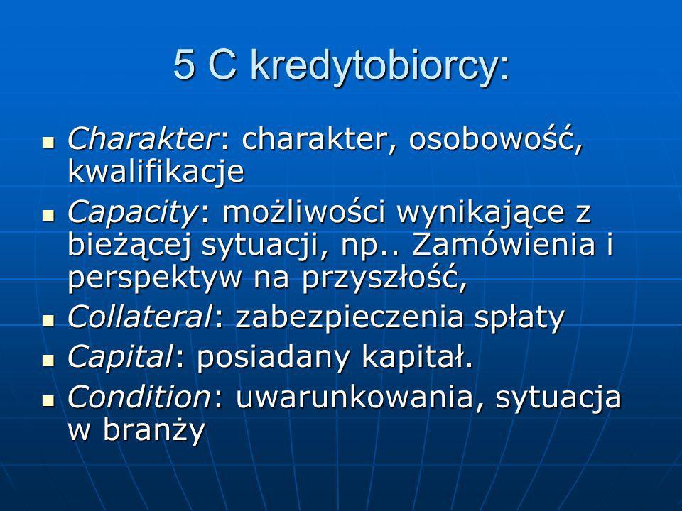 5 C kredytobiorcy: Charakter: charakter, osobowość, kwalifikacje Charakter: charakter, osobowość, kwalifikacje Capacity: możliwości wynikające z bieżącej sytuacji, np..