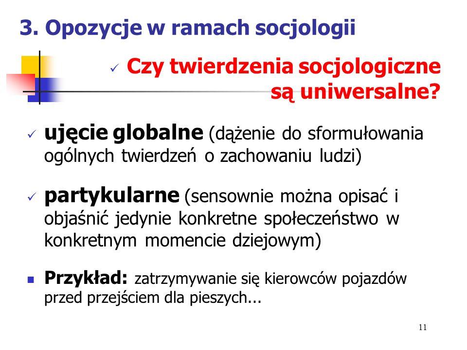 3. Opozycje w ramach socjologii Czy twierdzenia socjologiczne są uniwersalne? ujęcie globalne (dążenie do sformułowania ogólnych twierdzeń o zachowani