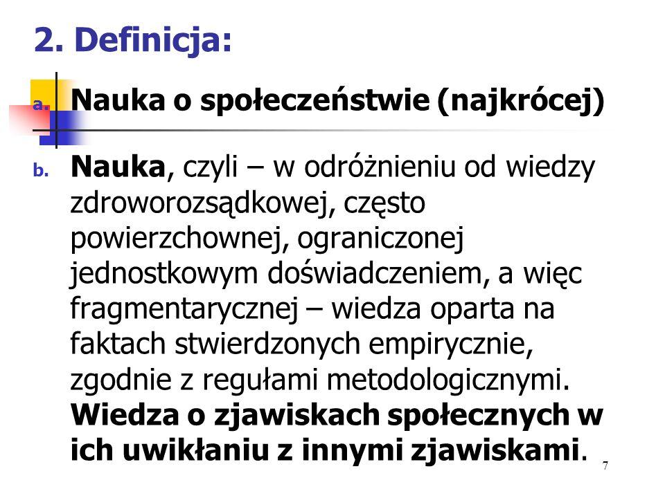2. Definicja: a. Nauka o społeczeństwie (najkrócej) b. Nauka, czyli – w odróżnieniu od wiedzy zdroworozsądkowej, często powierzchownej, ograniczonej j