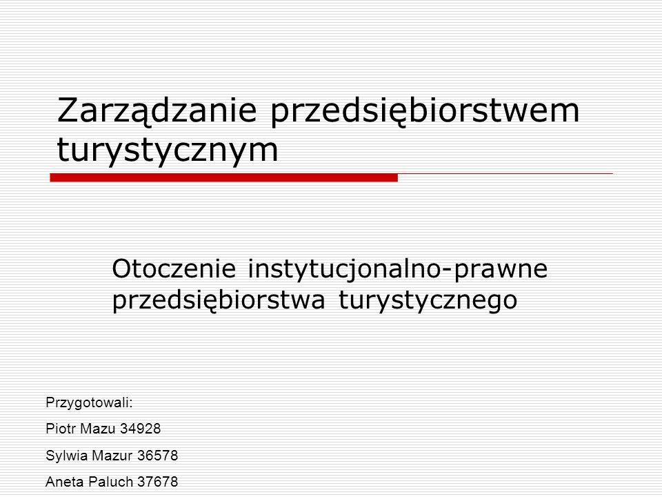 Zarządzanie przedsiębiorstwem turystycznym Otoczenie instytucjonalno-prawne przedsiębiorstwa turystycznego Przygotowali: Piotr Mazu 34928 Sylwia Mazur
