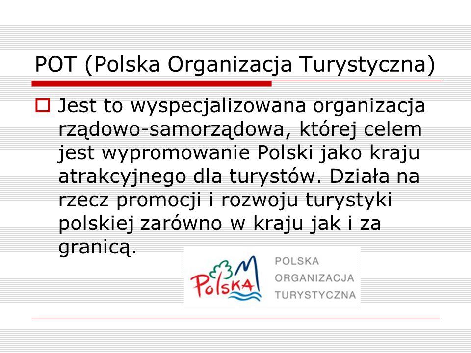 POT (Polska Organizacja Turystyczna) Jest to wyspecjalizowana organizacja rządowo-samorządowa, której celem jest wypromowanie Polski jako kraju atrakc