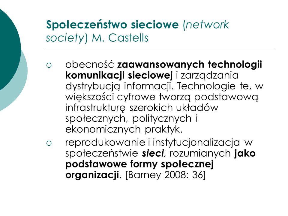 Społeczeństwo sieciowe (network society) M. Castells obecność zaawansowanych technologii komunikacji sieciowej i zarządzania dystrybucją informacji. T