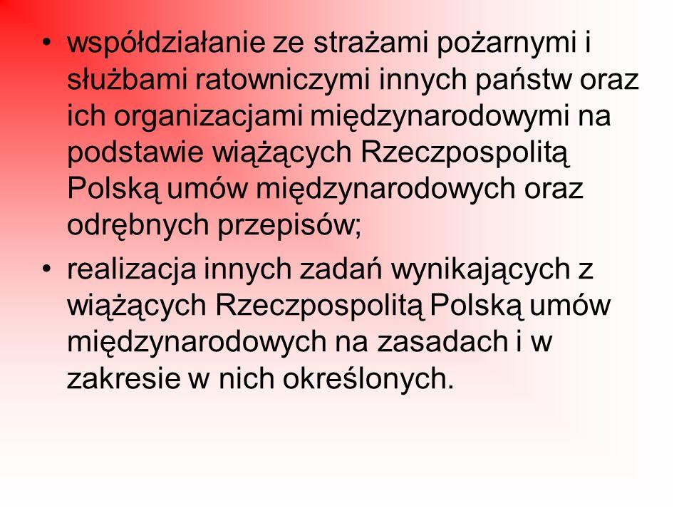 współdziałanie ze strażami pożarnymi i służbami ratowniczymi innych państw oraz ich organizacjami międzynarodowymi na podstawie wiążących Rzeczpospolitą Polską umów międzynarodowych oraz odrębnych przepisów; realizacja innych zadań wynikających z wiążących Rzeczpospolitą Polską umów międzynarodowych na zasadach i w zakresie w nich określonych.
