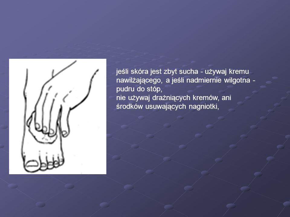 jeśli skóra jest zbyt sucha - używaj kremu nawilżającego, a jeśli nadmiernie wilgotna - pudru do stóp, nie używaj drażniących kremów, ani środków usuw