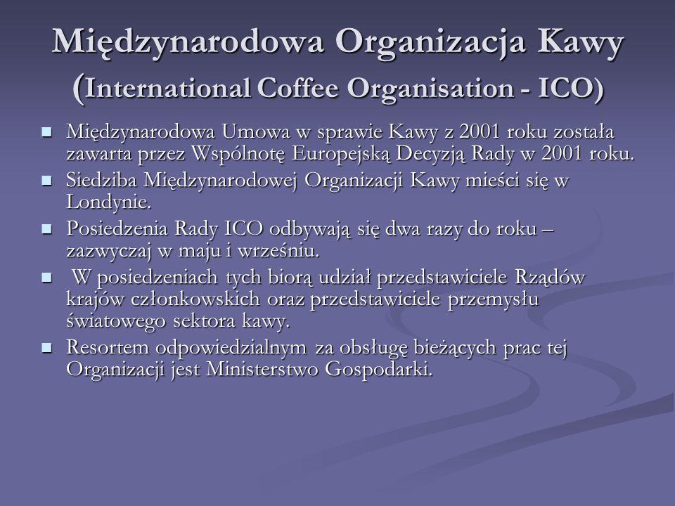 Międzynarodowa Organizacja Kawy ( International Coffee Organisation - ICO) Zrzesza kraje produkujące i konsumujące kawę, promując współpracę międzynar