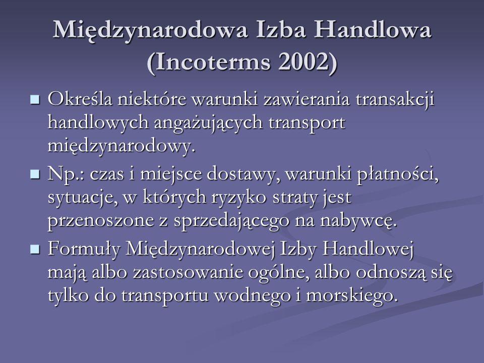 Międzynarodowa Izba Handlowa (Incoterms 2002) Określa niektóre warunki zawierania transakcji handlowych angażujących transport międzynarodowy.