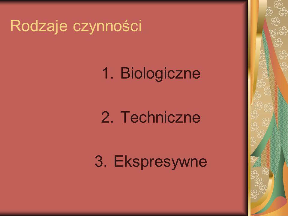 Rodzaje czynności 1.Biologiczne 2.Techniczne 3.Ekspresywne