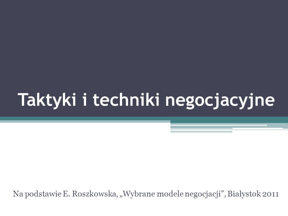 Taktyki i techniki negocjacyjne Na podstawie E. Roszkowska, Wybrane modele negocjacji, Białystok 2011