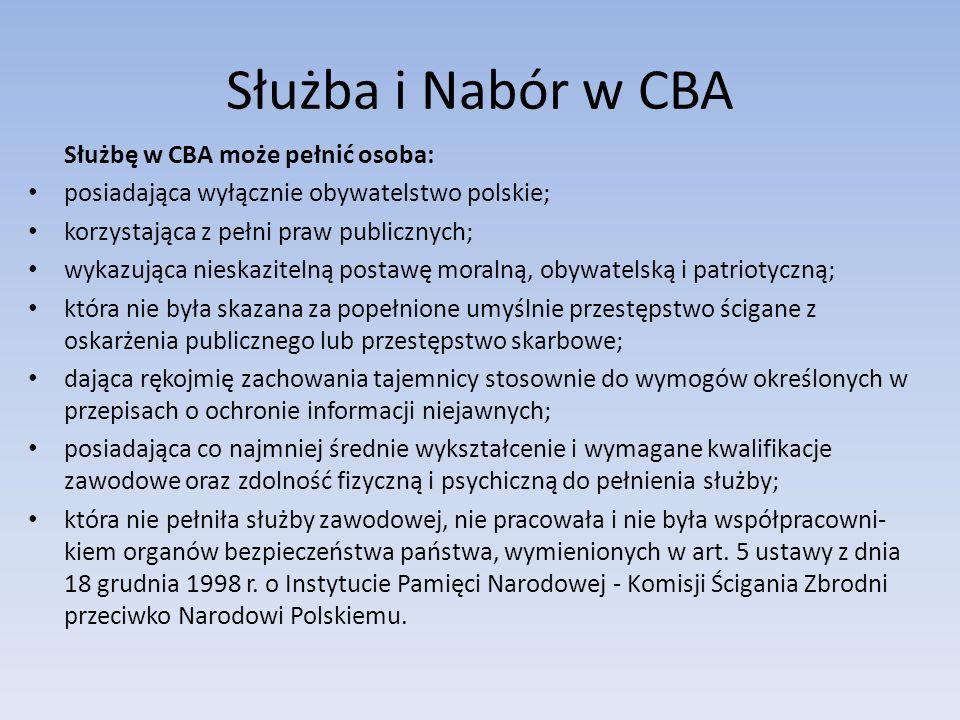 Służba i Nabór w CBA Służbę w CBA może pełnić osoba: posiadająca wyłącznie obywatelstwo polskie; korzystająca z pełni praw publicznych; wykazująca nieskazitelną postawę moralną, obywatelską i patriotyczną; która nie była skazana za popełnione umyślnie przestępstwo ścigane z oskarżenia publicznego lub przestępstwo skarbowe; dająca rękojmię zachowania tajemnicy stosownie do wymogów określonych w przepisach o ochronie informacji niejawnych; posiadająca co najmniej średnie wykształcenie i wymagane kwalifikacje zawodowe oraz zdolność fizyczną i psychiczną do pełnienia służby; która nie pełniła służby zawodowej, nie pracowała i nie była współpracowni kiem organów bezpieczeństwa państwa, wymienionych w art.