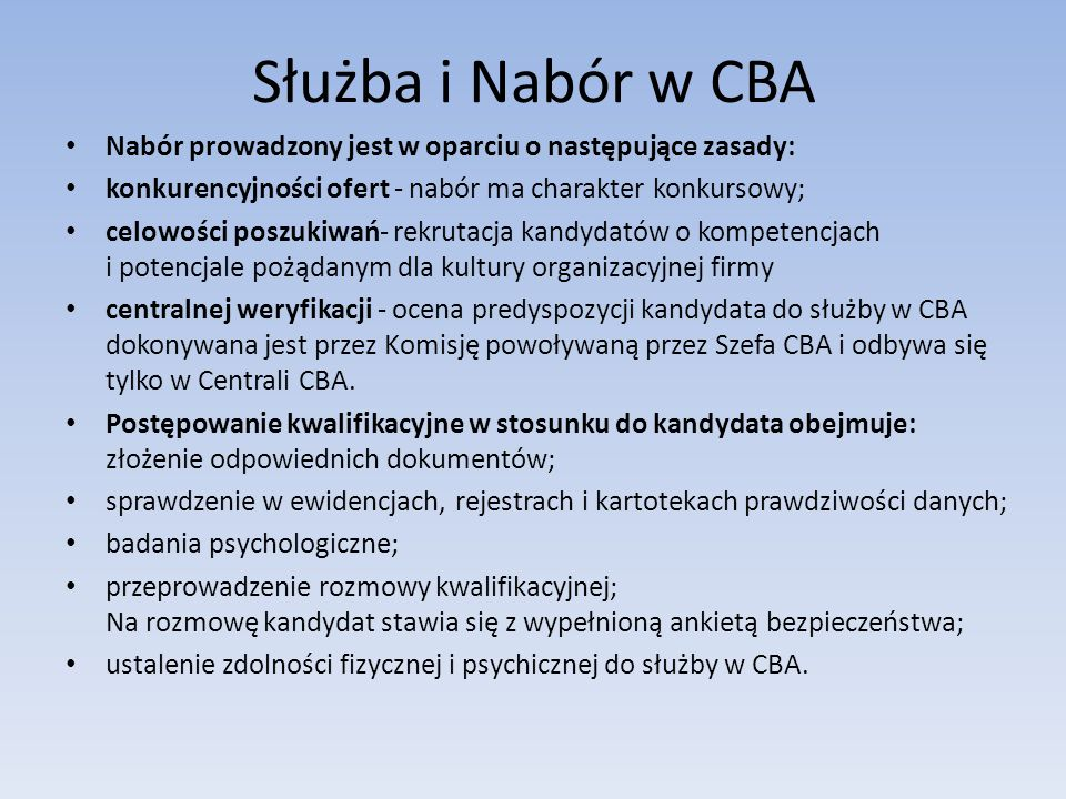Służba i Nabór w CBA Nabór prowadzony jest w oparciu o następujące zasady: konkurencyjności ofert - nabór ma charakter konkursowy; celowości poszukiwań- rekrutacja kandydatów o kompetencjach i potencjale pożądanym dla kultury organizacyjnej firmy centralnej weryfikacji - ocena predyspozycji kandydata do służby w CBA dokonywana jest przez Komisję powoływaną przez Szefa CBA i odbywa się tylko w Centrali CBA.