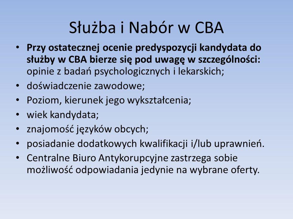Służba i Nabór w CBA Przy ostatecznej ocenie predyspozycji kandydata do służby w CBA bierze się pod uwagę w szczególności: opinie z badań psychologicznych i lekarskich; doświadczenie zawodowe; Poziom, kierunek jego wykształcenia; wiek kandydata; znajomość języków obcych; posiadanie dodatkowych kwalifikacji i/lub uprawnień.