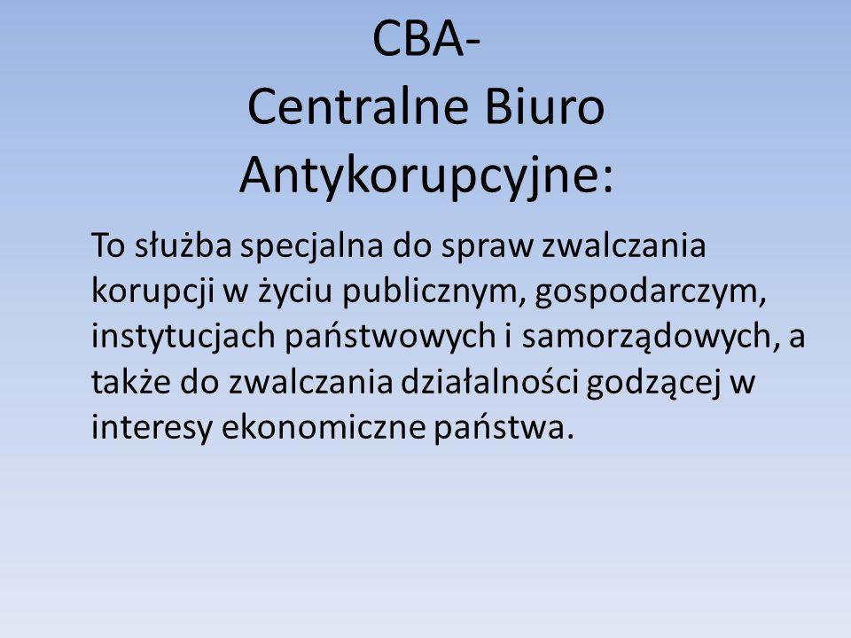 CBA- Centralne Biuro Antykorupcyjne: To służba specjalna do spraw zwalczania korupcji w życiu publicznym, gospodarczym, instytucjach państwowych i samorządowych, a także do zwalczania działalności godzącej w interesy ekonomiczne państwa.