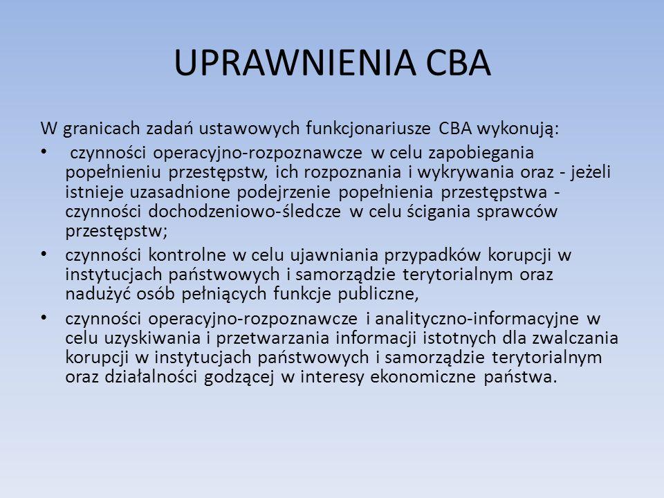 UPRAWNIENIA CBA W granicach zadań ustawowych funkcjonariusze CBA wykonują: czynności operacyjno-rozpoznawcze w celu zapobiegania popełnieniu przestępstw, ich rozpoznania i wykrywania oraz - jeżeli istnieje uzasadnione podejrzenie popełnienia przestępstwa - czynności dochodzeniowo-śledcze w celu ścigania sprawców przestępstw; czynności kontrolne w celu ujawniania przypadków korupcji w instytucjach państwowych i samorządzie terytorialnym oraz nadużyć osób pełniących funkcje publiczne, czynności operacyjno-rozpoznawcze i analityczno-informacyjne w celu uzyskiwania i przetwarzania informacji istotnych dla zwalczania korupcji w instytucjach państwowych i samorządzie terytorialnym oraz działalności godzącej w interesy ekonomiczne państwa.
