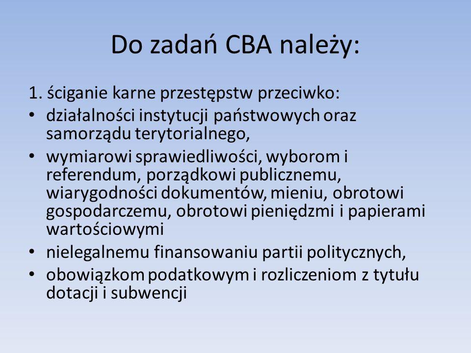 Do zadań CBA należy: 1. ściganie karne przestępstw przeciwko: działalności instytucji państwowych oraz samorządu terytorialnego, wymiarowi sprawiedliw