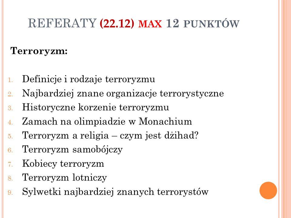 REFERATY (22.12) MAX 12 PUNKTÓW Terroryzm: 1. Definicje i rodzaje terroryzmu 2. Najbardziej znane organizacje terrorystyczne 3. Historyczne korzenie t