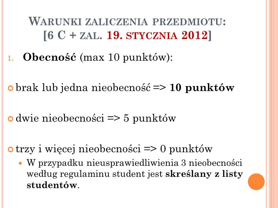 W ARUNKI ZALICZENIA PRZEDMIOTU : [6 C + ZAL. 19. STYCZNIA 2012] 1. Obecność (max 10 punktów): brak lub jedna nieobecność => 10 punktów dwie nieobecnoś