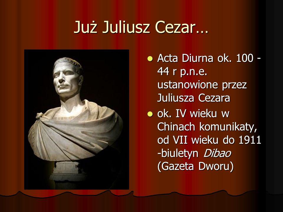 Już Juliusz Cezar… Acta Diurna ok. 100 - 44 r p.n.e. ustanowione przez Juliusza Cezara Acta Diurna ok. 100 - 44 r p.n.e. ustanowione przez Juliusza Ce