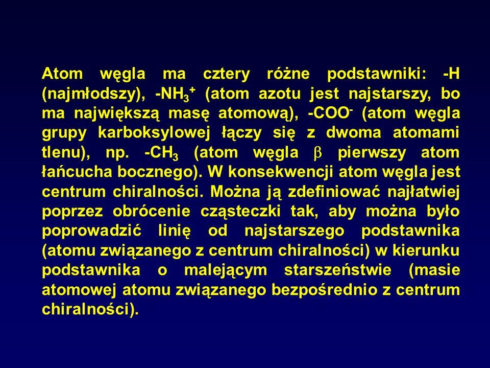Atom węgla ma cztery różne podstawniki: -H (najmłodszy), -NH 3 + (atom azotu jest najstarszy, bo ma największą masę atomową), -COO - (atom węgla grupy