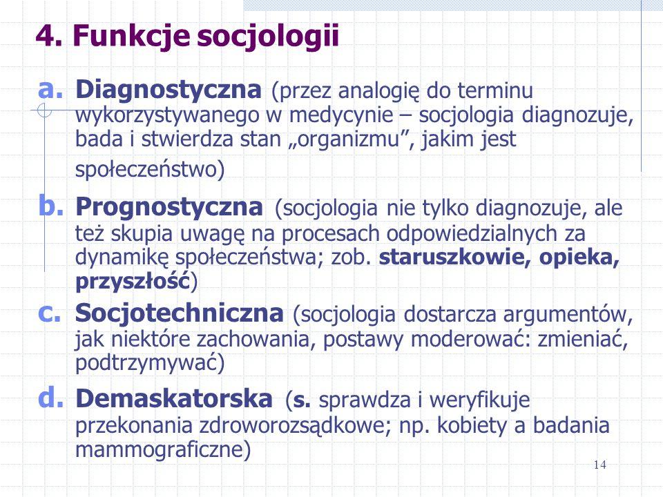 4. Funkcje socjologii a. Diagnostyczna (przez analogię do terminu wykorzystywanego w medycynie – socjologia diagnozuje, bada i stwierdza stan organizm