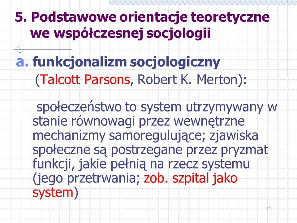 5. Podstawowe orientacje teoretyczne we współczesnej socjologii a. funkcjonalizm socjologiczny (Talcott Parsons, Robert K. Merton): społeczeństwo to s